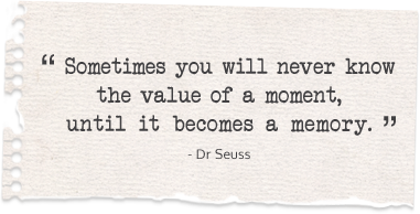 """Sometimes you will never know the value of a moment, until it becomes a memory"" ~ Dr. Seuss"
